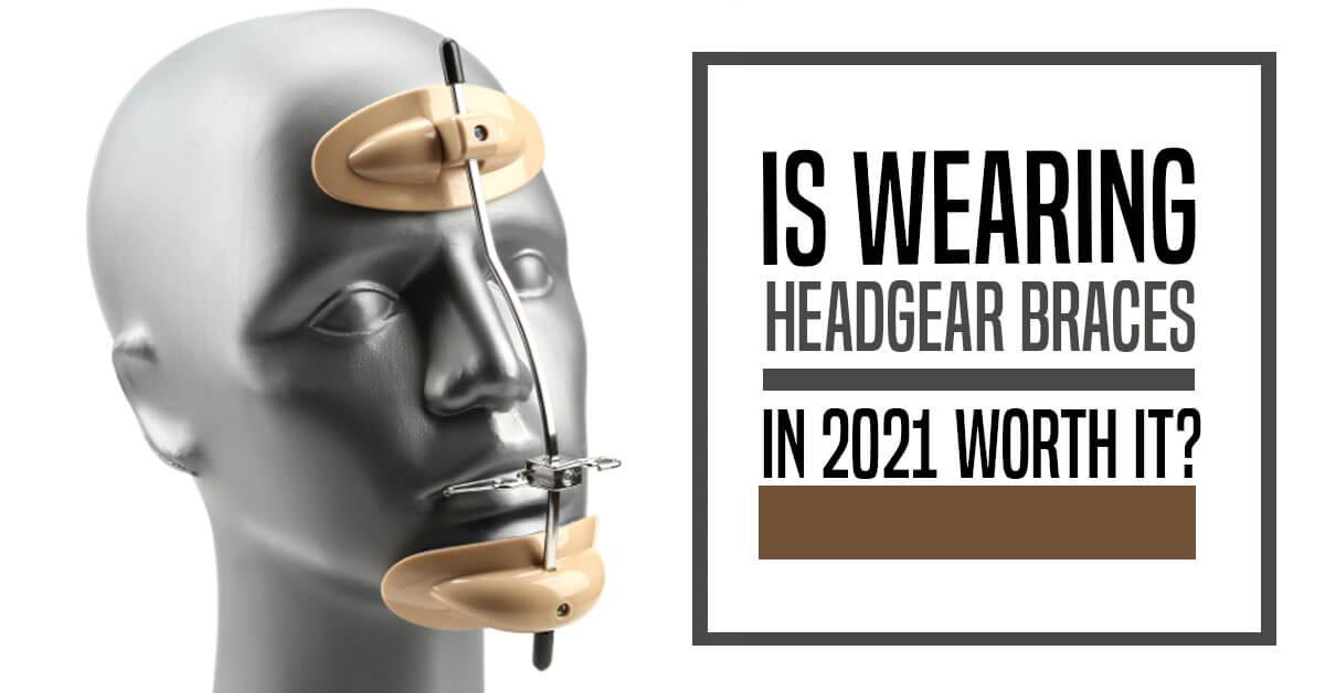 Is Wearing Headgear Braces In 2021 Worth It?